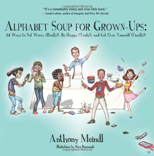 Alphabet Soup For Grown-ups: The Anthony Meindl self-help book with 26 Ways to Not Worry (Really!), Be Happy (Truly!), and Get Over Yourself (Finally!).